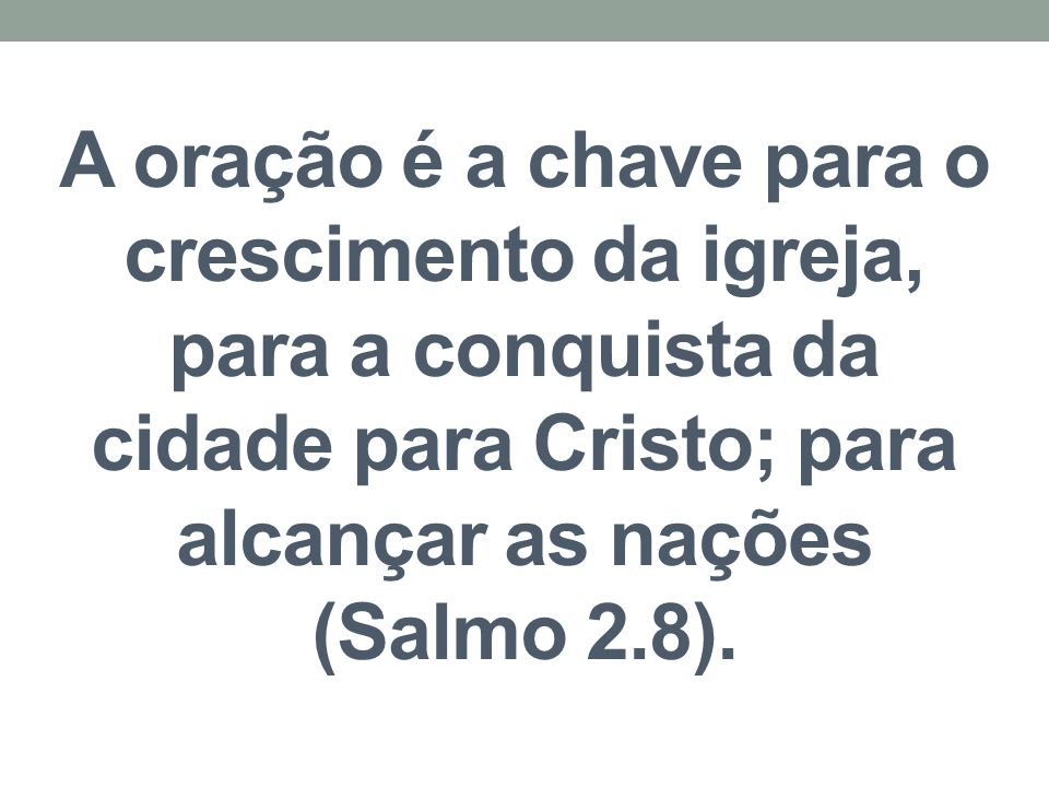A oração é a chave para o crescimento da igreja, para a conquista da cidade para Cristo; para alcançar as nações (Salmo 2.8).
