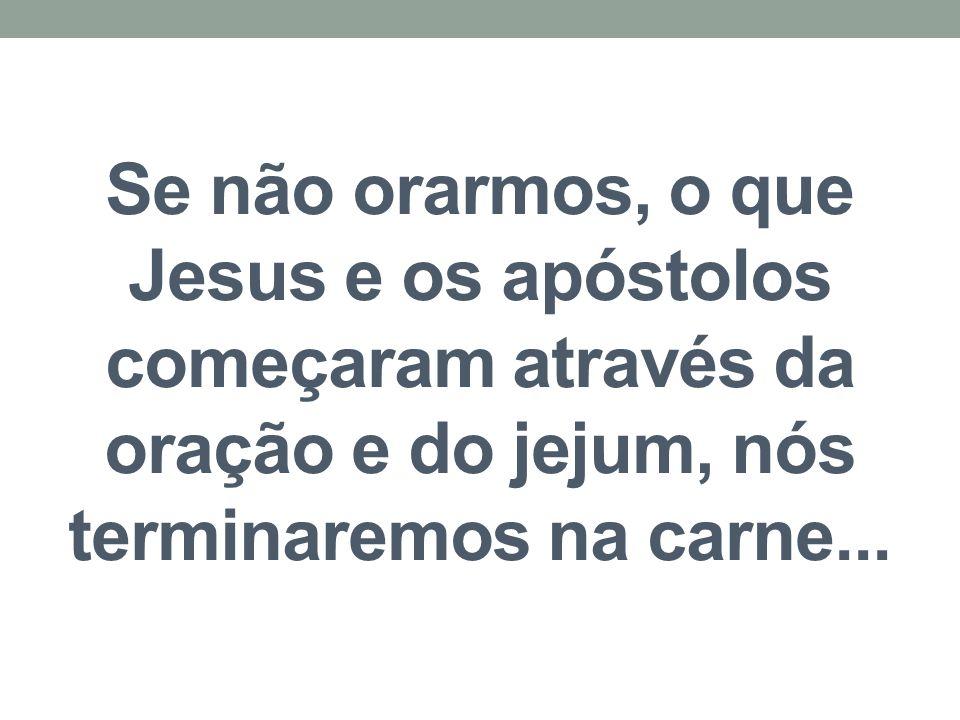 Se não orarmos, o que Jesus e os apóstolos começaram através da oração e do jejum, nós terminaremos na carne...