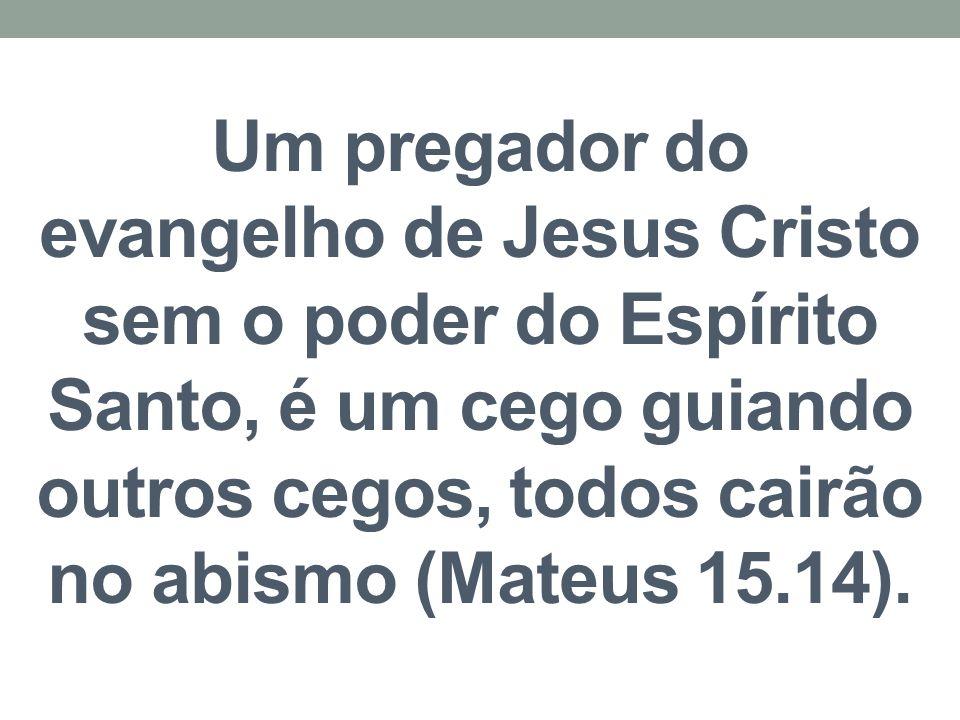 Um pregador do evangelho de Jesus Cristo sem o poder do Espírito Santo, é um cego guiando outros cegos, todos cairão no abismo (Mateus 15.14).