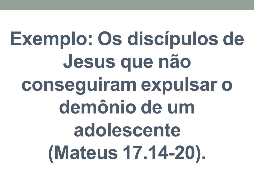 Exemplo: Os discípulos de Jesus que não conseguiram expulsar o demônio de um adolescente (Mateus 17.14-20).