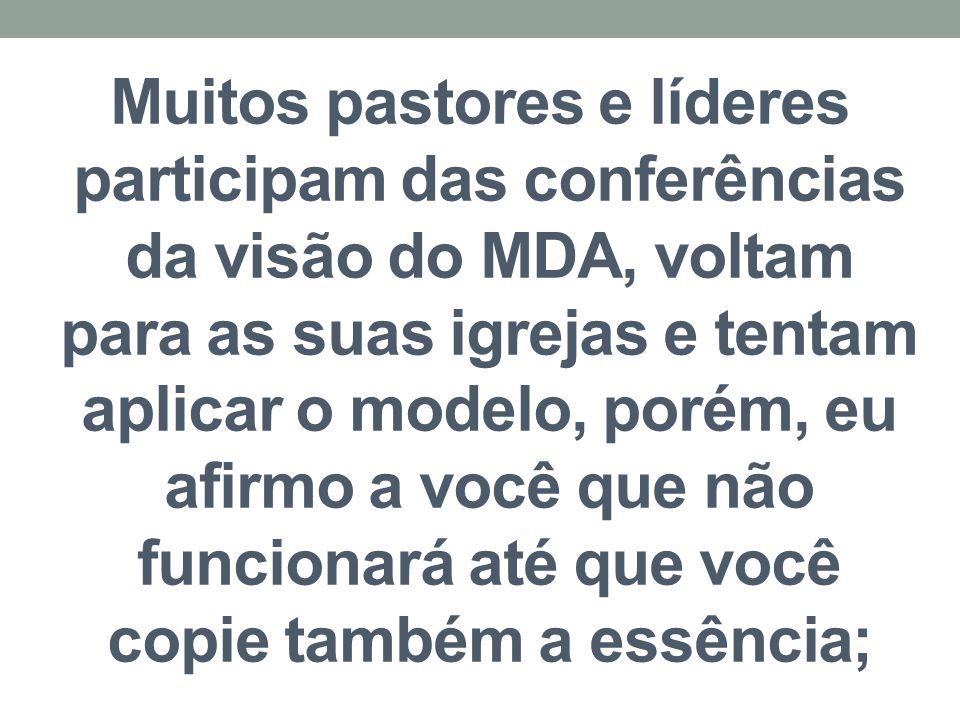 Muitos pastores e líderes participam das conferências da visão do MDA, voltam para as suas igrejas e tentam aplicar o modelo, porém, eu afirmo a você