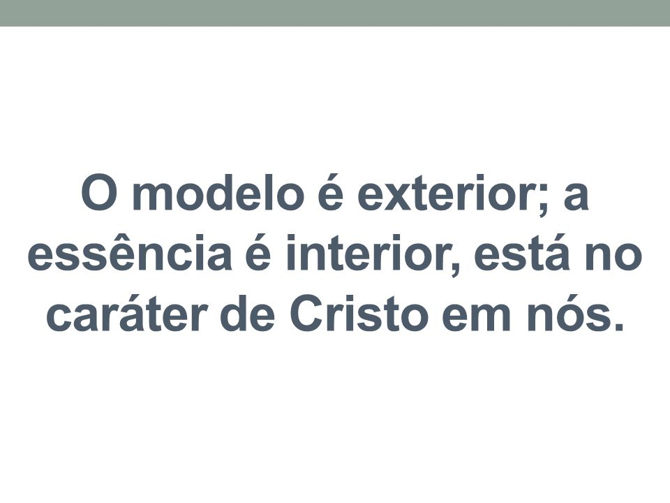 O modelo é exterior; a essência é interior, está no caráter de Cristo em nós.