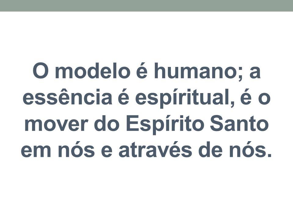 O modelo é humano; a essência é espíritual, é o mover do Espírito Santo em nós e através de nós.