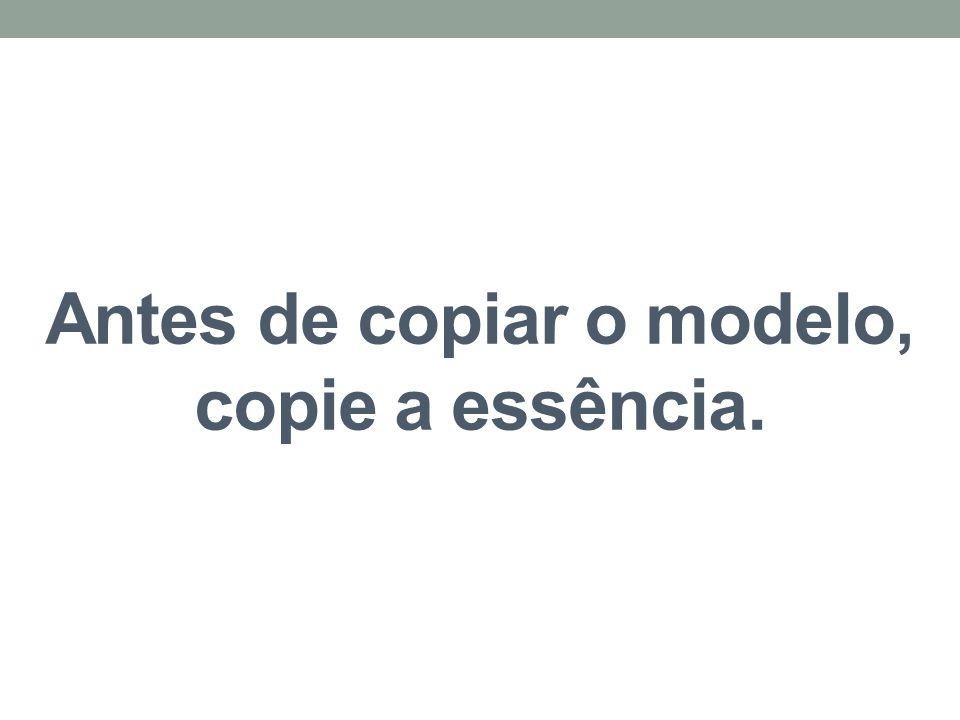 Antes de copiar o modelo, copie a essência.