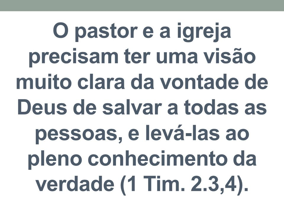 O pastor e a igreja precisam ter uma visão muito clara da vontade de Deus de salvar a todas as pessoas, e levá-las ao pleno conhecimento da verdade (1