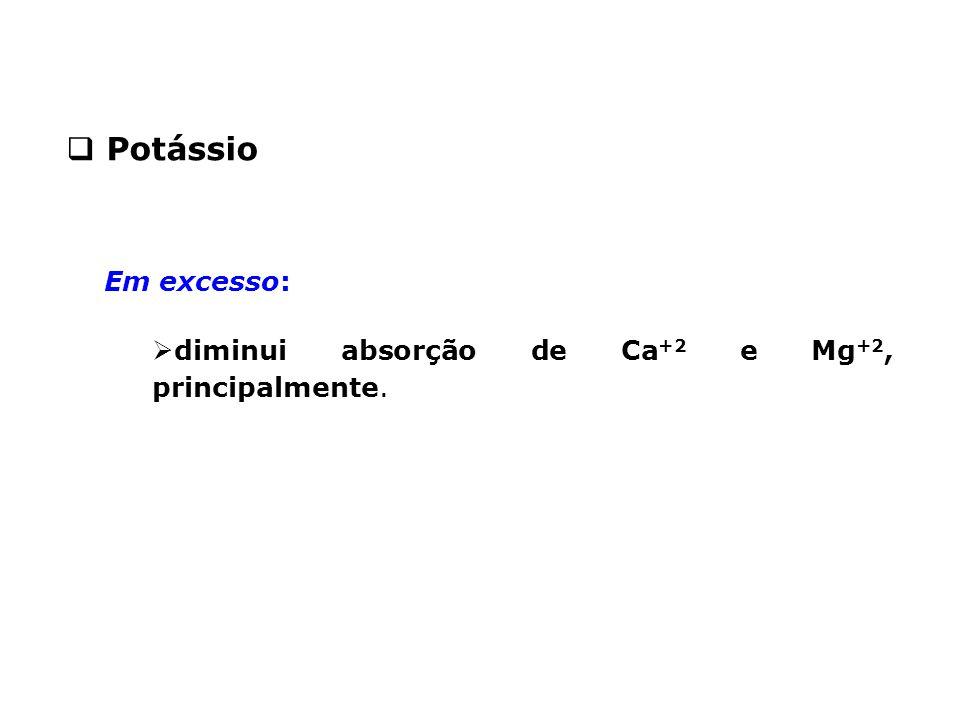 Em excesso:  diminui absorção de Ca +2 e Mg +2, principalmente.  Potássio