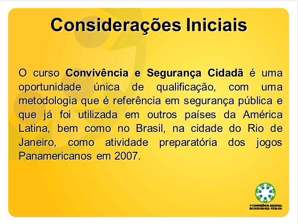 Considerações Iniciais O curso Convivência e Segurança Cidadã é uma oportunidade única de qualificação, com uma metodologia que é referência em segurança pública e que já foi utilizada em outros países da América Latina, bem como no Brasil, na cidade do Rio de Janeiro, como atividade preparatória dos jogos Panamericanos em 2007.