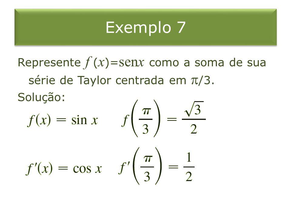 Exemplo 7 Represente f ( x )= senx como a soma de sua série de Taylor centrada em  /3. Solução: