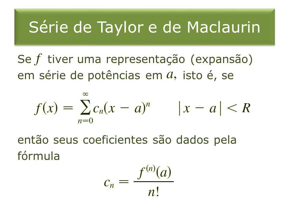 Série de Taylor e de Maclaurin Se tiver uma representação (expansão) em série de potências em isto é, se então seus coeficientes são dados pela fórmul