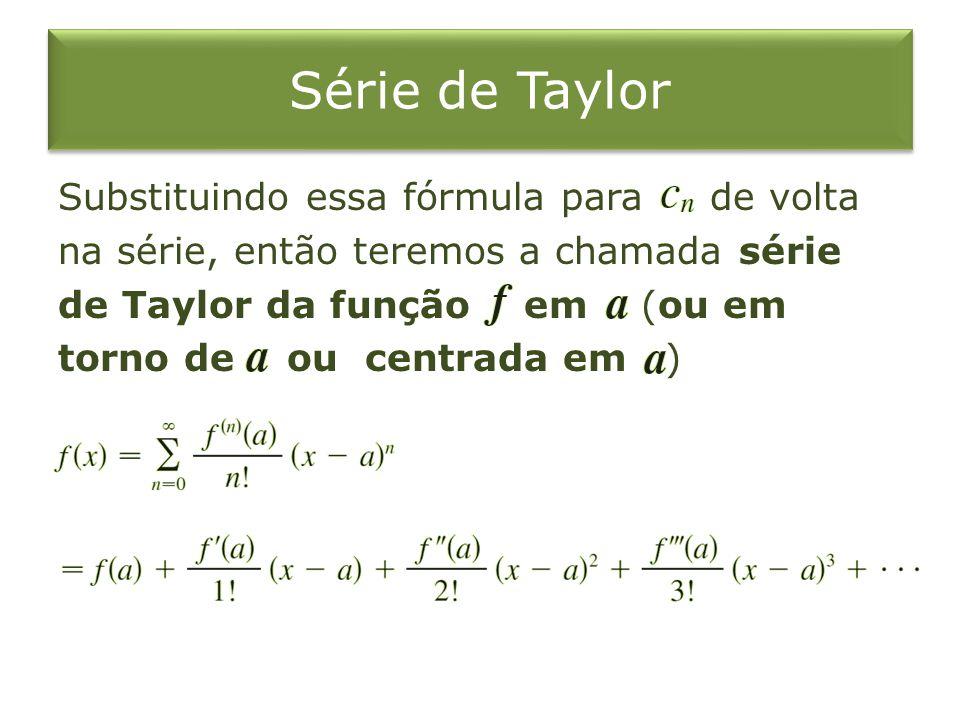 Série de Taylor Substituindo essa fórmula para de volta na série, então teremos a chamada série de Taylor da função em (ou em torno de ou centrada em