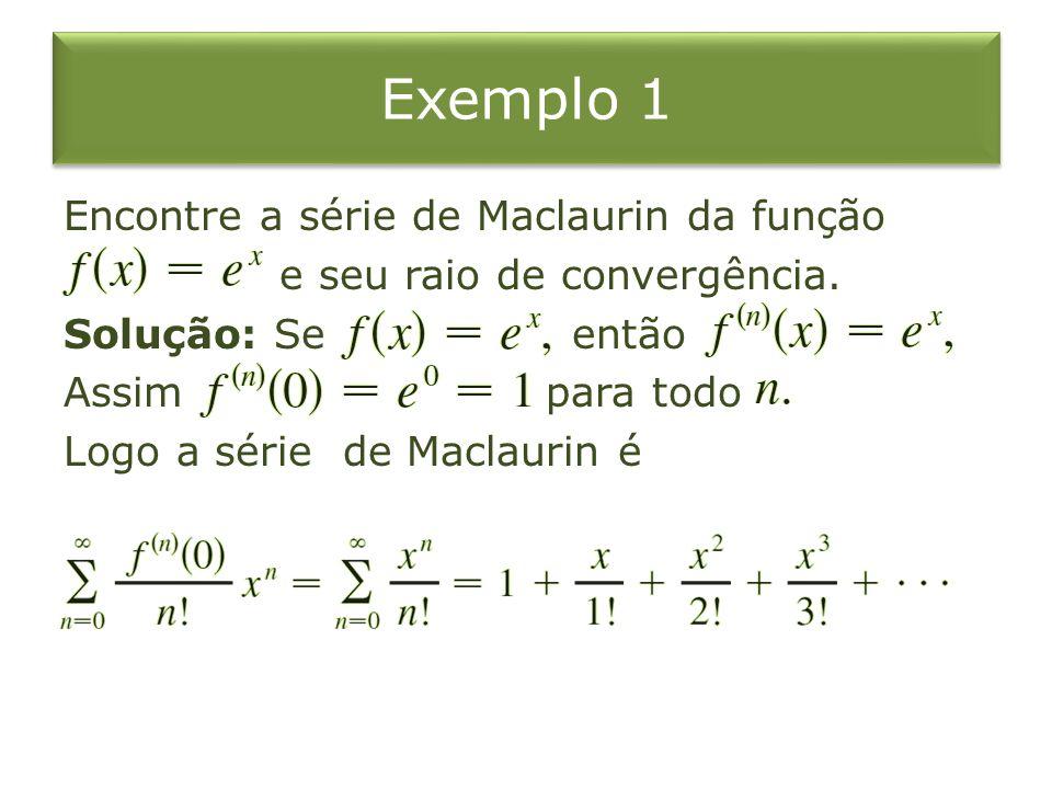 Exemplo 1 Encontre a série de Maclaurin da função e seu raio de convergência. Solução: Se então Assim para todo Logo a série de Maclaurin é