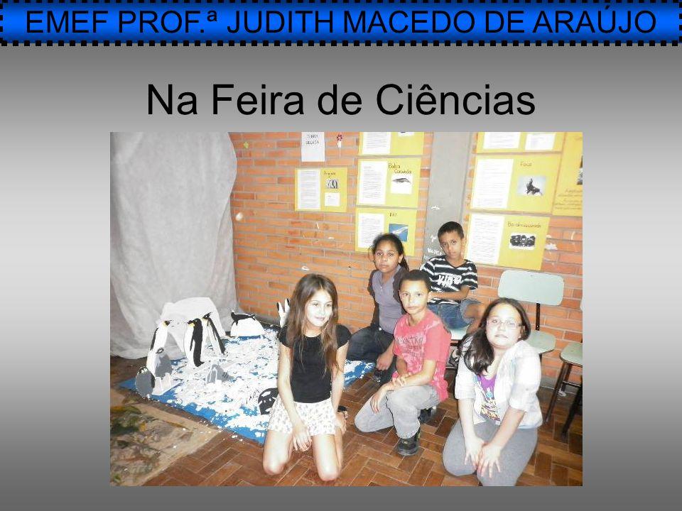 EMEF PROF.ª JUDITH MACEDO DE ARAÚJO Na Feira de Ciências