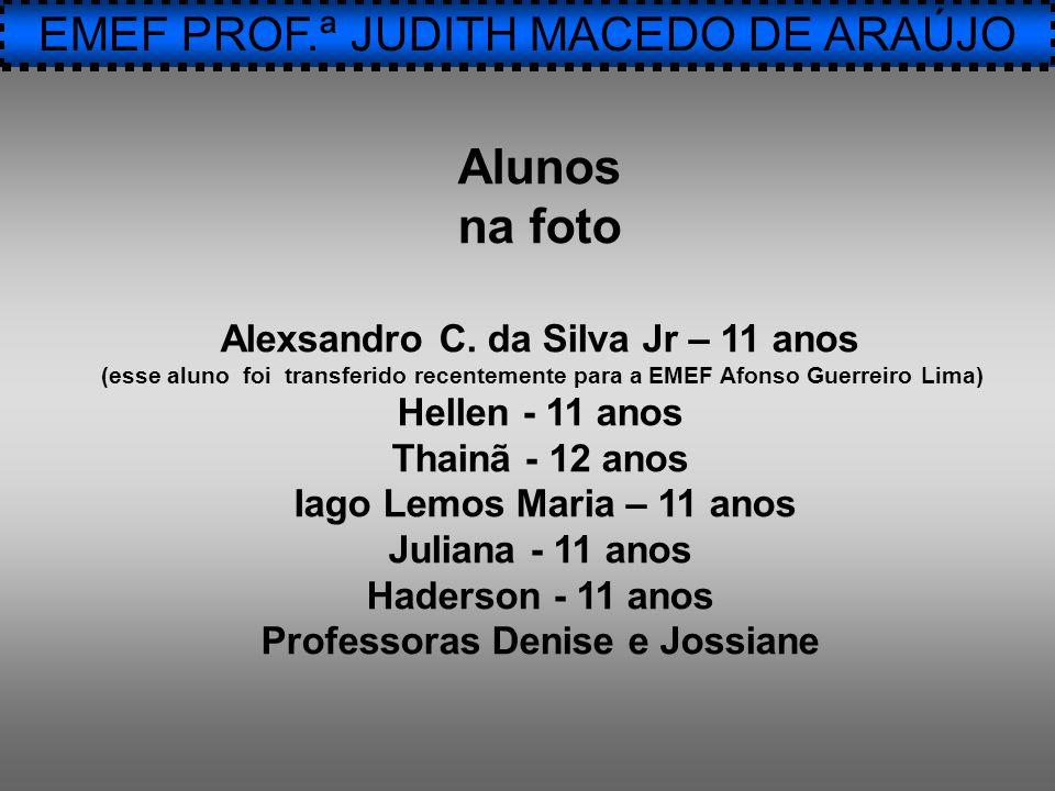 EMEF PROF.ª JUDITH MACEDO DE ARAÚJO Alunos na foto Alexsandro C. da Silva Jr – 11 anos (esse aluno foi transferido recentemente para a EMEF Afonso Gue