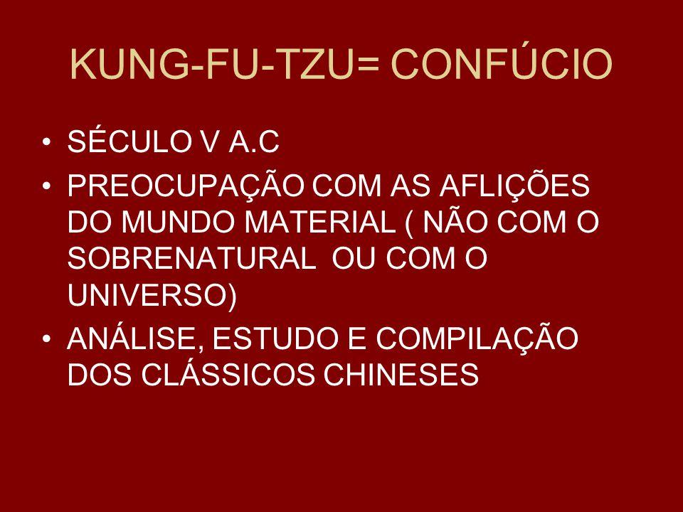 KUNG-FU-TZU= CONFÚCIO SÉCULO V A.C PREOCUPAÇÃO COM AS AFLIÇÕES DO MUNDO MATERIAL ( NÃO COM O SOBRENATURAL OU COM O UNIVERSO) ANÁLISE, ESTUDO E COMPILAÇÃO DOS CLÁSSICOS CHINESES
