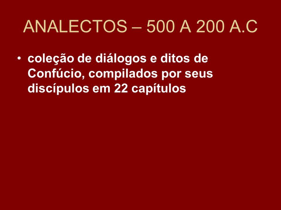 ANALECTOS – 500 A 200 A.C coleção de diálogos e ditos de Confúcio, compilados por seus discípulos em 22 capítulos