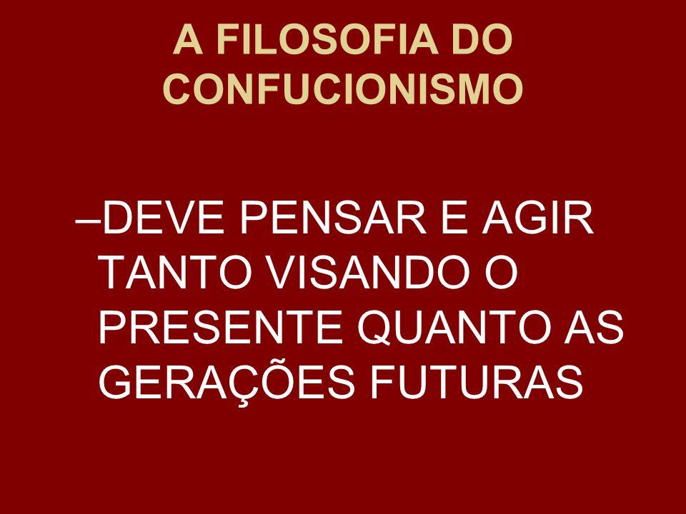 A FILOSOFIA DO CONFUCIONISMO –DEVE PENSAR E AGIR TANTO VISANDO O PRESENTE QUANTO AS GERAÇÕES FUTURAS