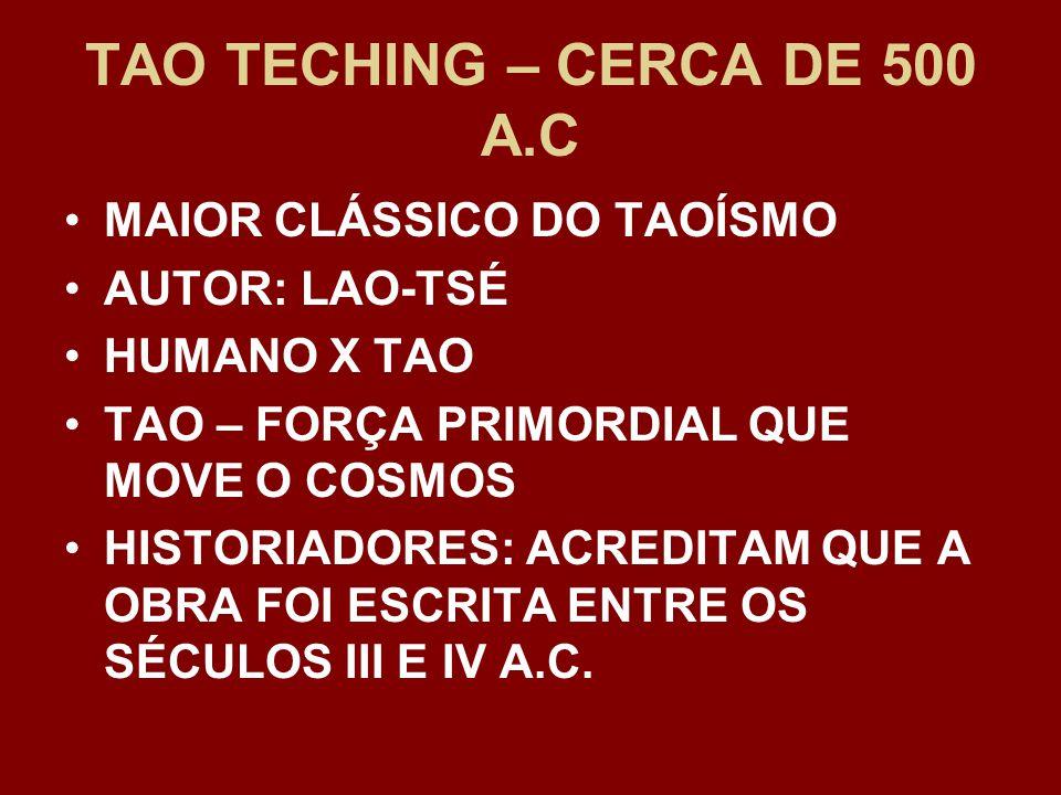 TAO TECHING – CERCA DE 500 A.C MAIOR CLÁSSICO DO TAOÍSMO AUTOR: LAO-TSÉ HUMANO X TAO TAO – FORÇA PRIMORDIAL QUE MOVE O COSMOS HISTORIADORES: ACREDITAM QUE A OBRA FOI ESCRITA ENTRE OS SÉCULOS III E IV A.C.