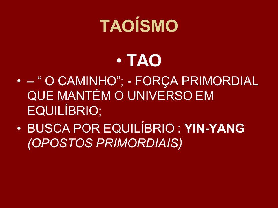 TAOÍSMO TAO – O CAMINHO ; - FORÇA PRIMORDIAL QUE MANTÉM O UNIVERSO EM EQUILÍBRIO; BUSCA POR EQUILÍBRIO : YIN-YANG (OPOSTOS PRIMORDIAIS)