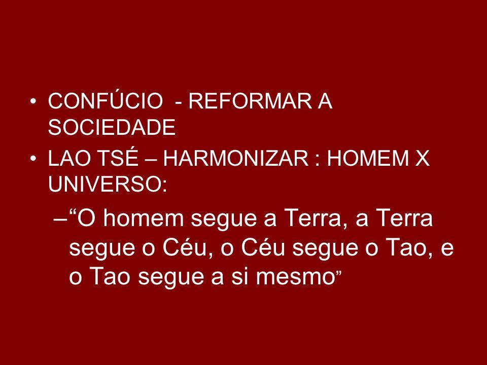 CONFÚCIO - REFORMAR A SOCIEDADE LAO TSÉ – HARMONIZAR : HOMEM X UNIVERSO: – O homem segue a Terra, a Terra segue o Céu, o Céu segue o Tao, e o Tao segue a si mesmo