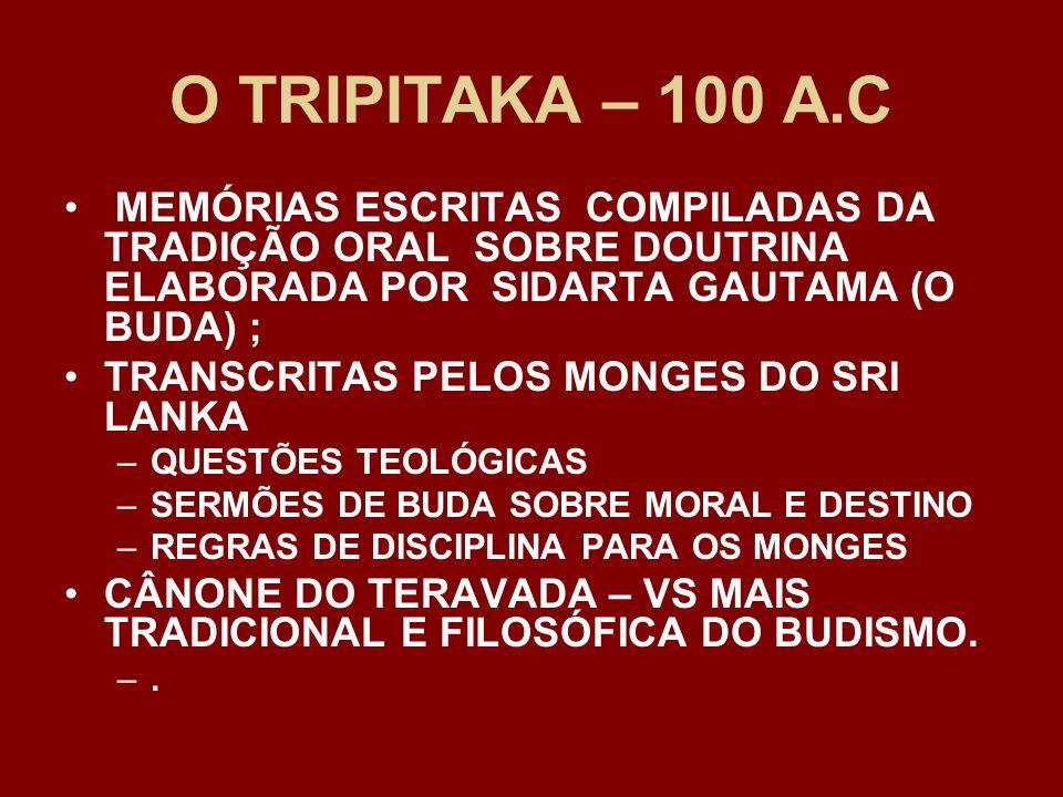 O TRIPITAKA – 100 A.C MEMÓRIAS ESCRITAS COMPILADAS DA TRADIÇÃO ORAL SOBRE DOUTRINA ELABORADA POR SIDARTA GAUTAMA (O BUDA) ; TRANSCRITAS PELOS MONGES DO SRI LANKA –QUESTÕES TEOLÓGICAS –SERMÕES DE BUDA SOBRE MORAL E DESTINO –REGRAS DE DISCIPLINA PARA OS MONGES CÂNONE DO TERAVADA – VS MAIS TRADICIONAL E FILOSÓFICA DO BUDISMO.