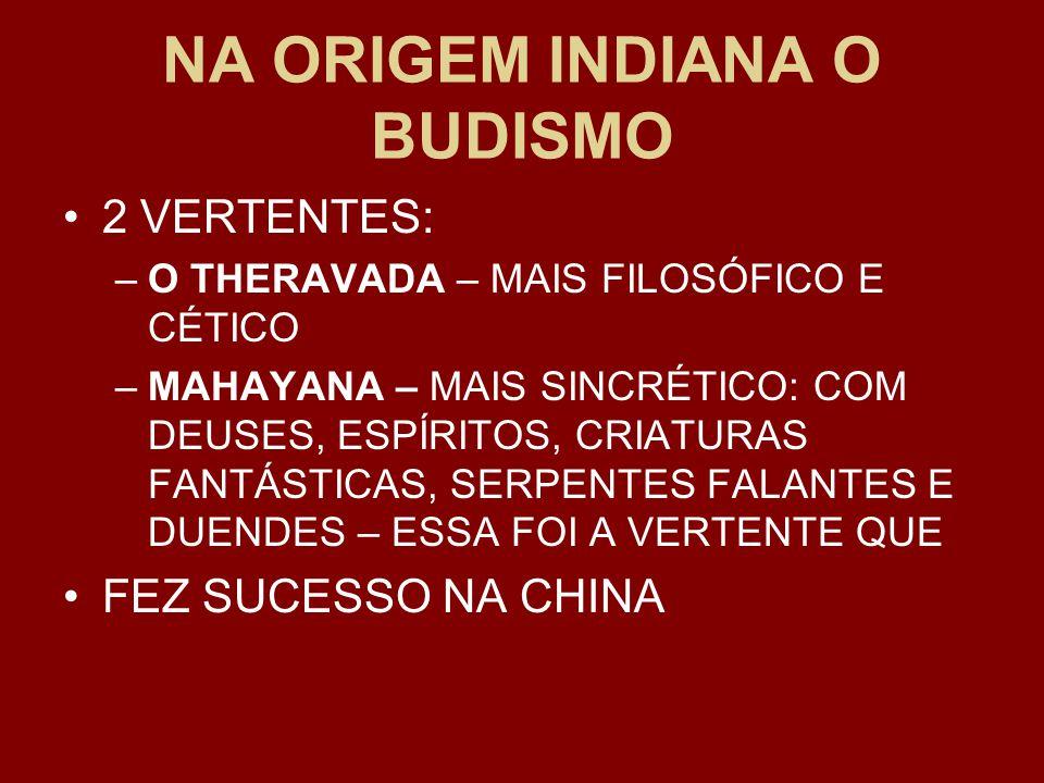 NA ORIGEM INDIANA O BUDISMO 2 VERTENTES: –O THERAVADA – MAIS FILOSÓFICO E CÉTICO –MAHAYANA – MAIS SINCRÉTICO: COM DEUSES, ESPÍRITOS, CRIATURAS FANTÁSTICAS, SERPENTES FALANTES E DUENDES – ESSA FOI A VERTENTE QUE FEZ SUCESSO NA CHINA
