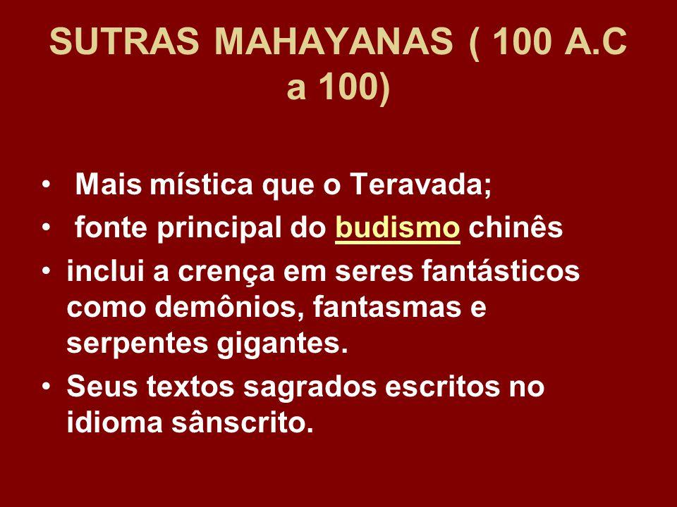SUTRAS MAHAYANAS ( 100 A.C a 100) Mais mística que o Teravada; fonte principal do budismo chinêsbudismo inclui a crença em seres fantásticos como demônios, fantasmas e serpentes gigantes.