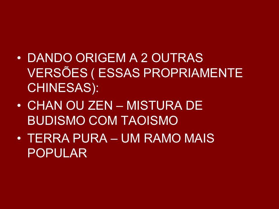 DANDO ORIGEM A 2 OUTRAS VERSÕES ( ESSAS PROPRIAMENTE CHINESAS): CHAN OU ZEN – MISTURA DE BUDISMO COM TAOISMO TERRA PURA – UM RAMO MAIS POPULAR