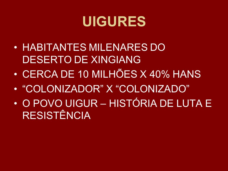 UIGURES HABITANTES MILENARES DO DESERTO DE XINGIANG CERCA DE 10 MILHÕES X 40% HANS COLONIZADOR X COLONIZADO O POVO UIGUR – HISTÓRIA DE LUTA E RESISTÊNCIA