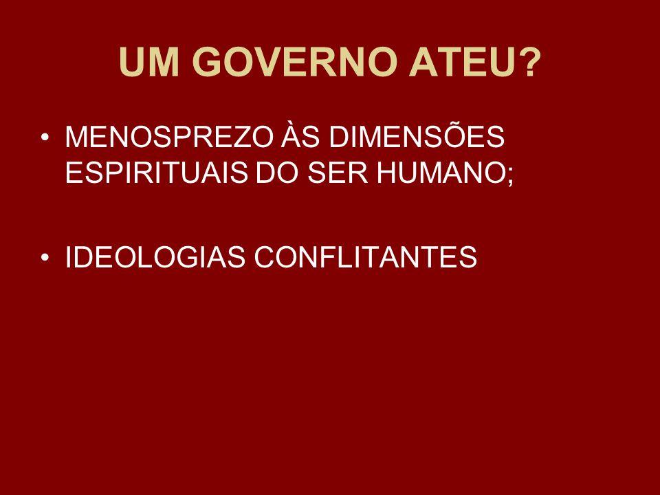 UM GOVERNO ATEU MENOSPREZO ÀS DIMENSÕES ESPIRITUAIS DO SER HUMANO; IDEOLOGIAS CONFLITANTES