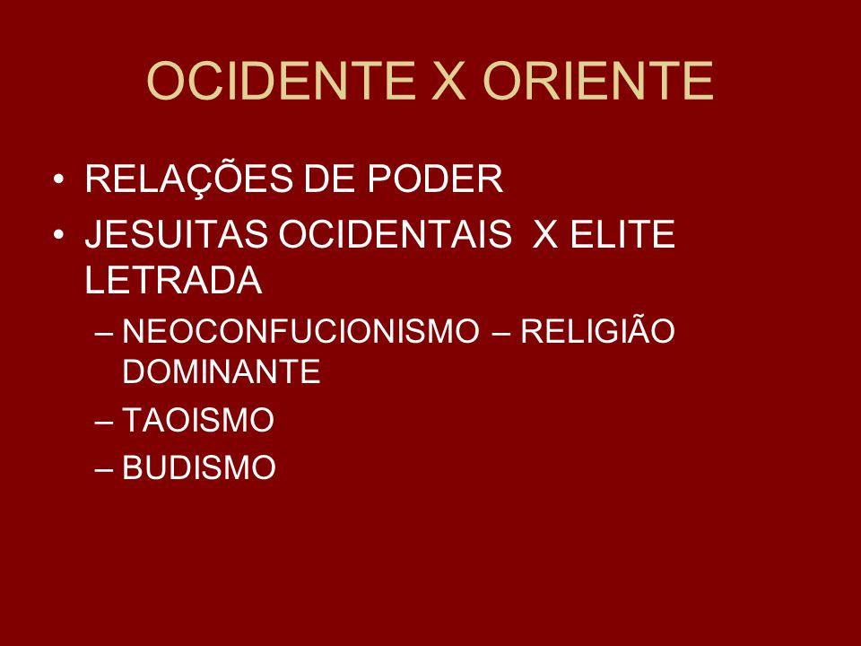 OCIDENTE X ORIENTE RELAÇÕES DE PODER JESUITAS OCIDENTAIS X ELITE LETRADA –NEOCONFUCIONISMO – RELIGIÃO DOMINANTE –TAOISMO –BUDISMO