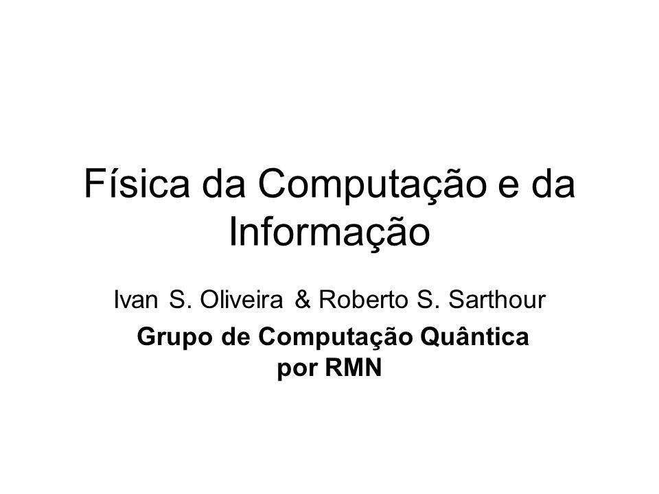 Física da Computação e da Informação Ivan S. Oliveira & Roberto S. Sarthour Grupo de Computação Quântica por RMN