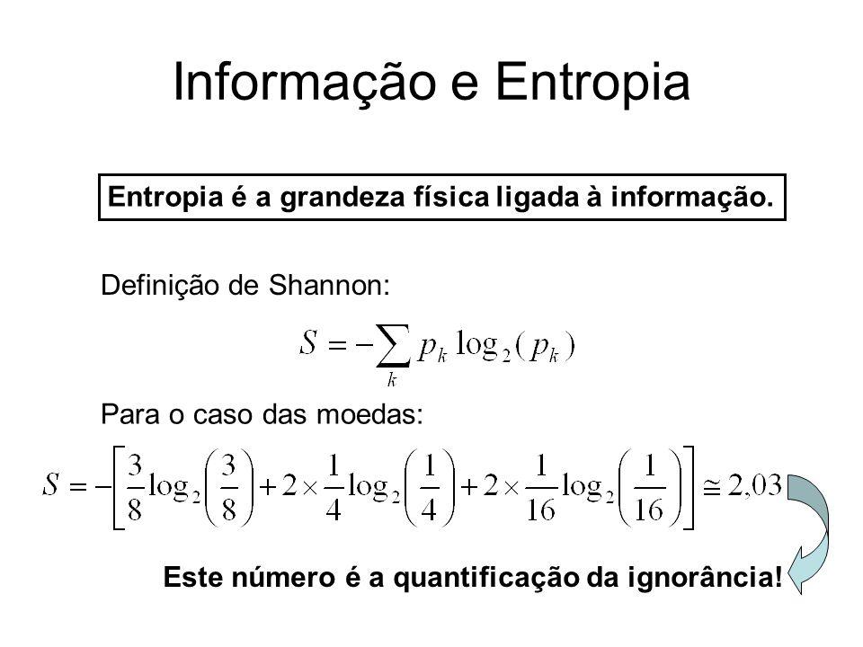 Informação e Entropia Entropia é a grandeza física ligada à informação. Definição de Shannon: Para o caso das moedas: Este número é a quantificação da