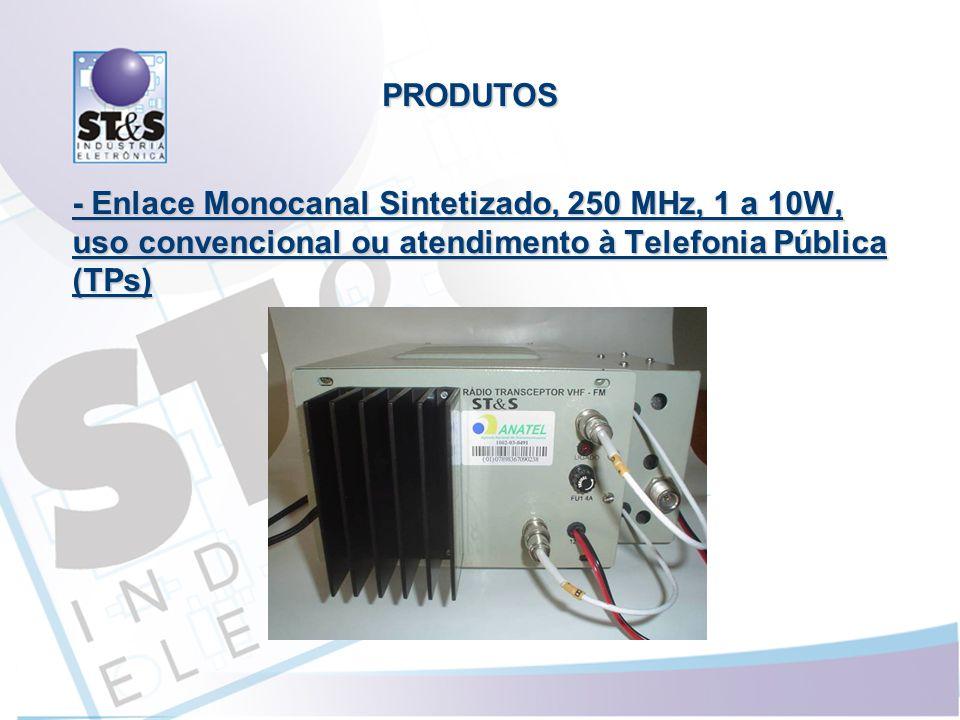 - Enlace Monocanal Sintetizado, 250 MHz, 1 a 10W, uso convencional ou atendimento à Telefonia Pública (TPs) PRODUTOS