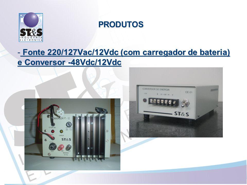 - Fonte 220/127Vac/12Vdc (com carregador de bateria) e Conversor -48Vdc/12Vdc PRODUTOS