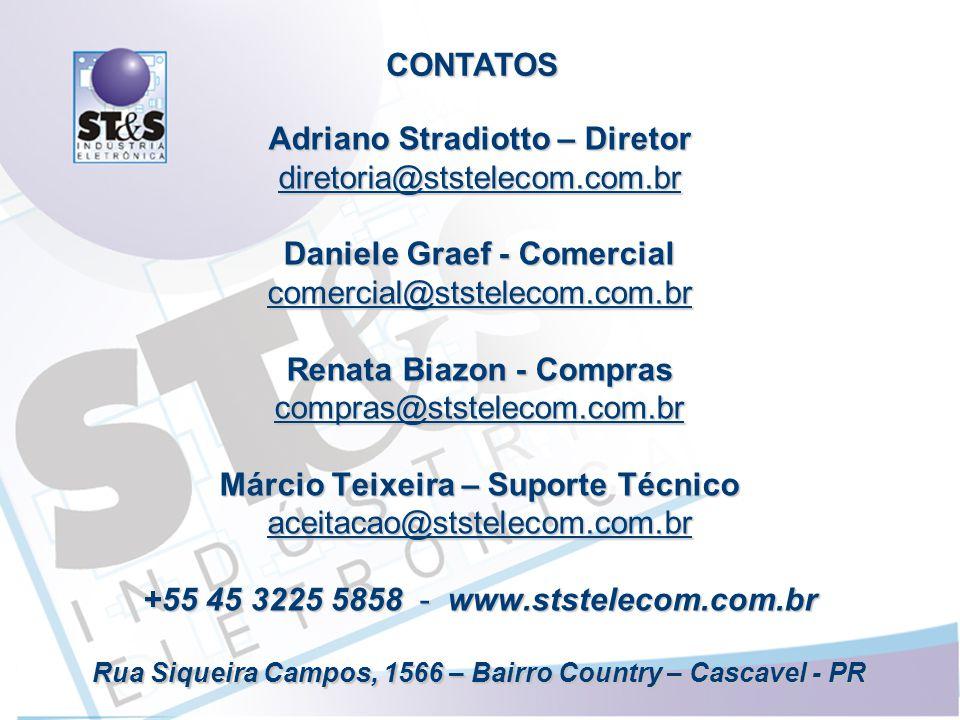 Adriano Stradiotto – Diretor diretoria@ststelecom.com.br Daniele Graef - Comercial comercial@ststelecom.com.br Renata Biazon - Compras compras@ststelecom.com.br Márcio Teixeira – Suporte Técnico aceitacao@ststelecom.com.br +55 45 3225 5858 - www.ststelecom.com.br Rua Siqueira Campos, 1566 – Bairro Country – Cascavel - PR CONTATOS