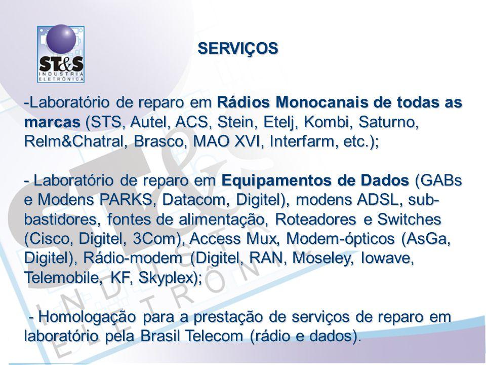 SERVIÇOS -Laboratório de reparo em Rádios Monocanais de todas as marcas (STS, Autel, ACS, Stein, Etelj, Kombi, Saturno, Relm&Chatral, Brasco, MAO XVI, Interfarm, etc.); - Laboratório de reparo em Equipamentos de Dados (GABs e Modens PARKS, Datacom, Digitel), modens ADSL, sub- bastidores, fontes de alimentação, Roteadores e Switches (Cisco, Digitel, 3Com), Access Mux, Modem-ópticos (AsGa, Digitel), Rádio-modem (Digitel, RAN, Moseley, Iowave, Telemobile, KF, Skyplex); - Homologação para a prestação de serviços de reparo em laboratório pela Brasil Telecom (rádio e dados).
