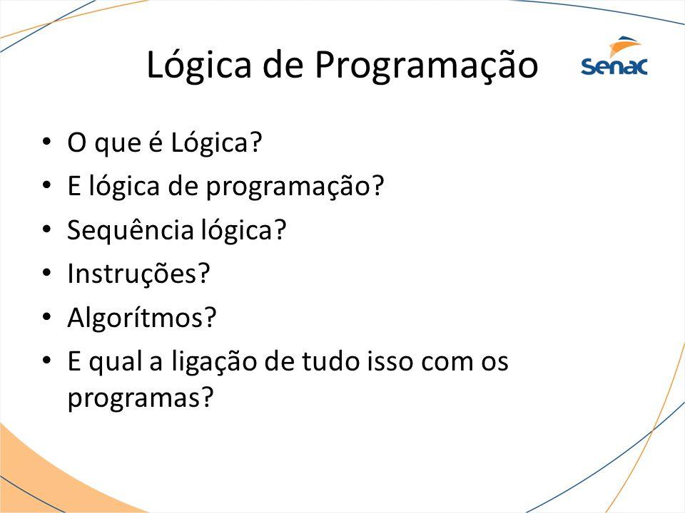 Lógica de Programação O que é Lógica? E lógica de programação? Sequência lógica? Instruções? Algorítmos? E qual a ligação de tudo isso com os programa