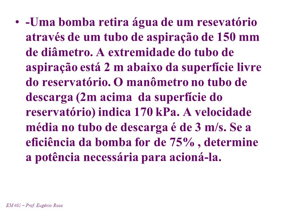 EM 461 – Prof. Eugênio Rosa -Uma bomba retira água de um resevatório através de um tubo de aspiração de 150 mm de diâmetro. A extremidade do tubo de a