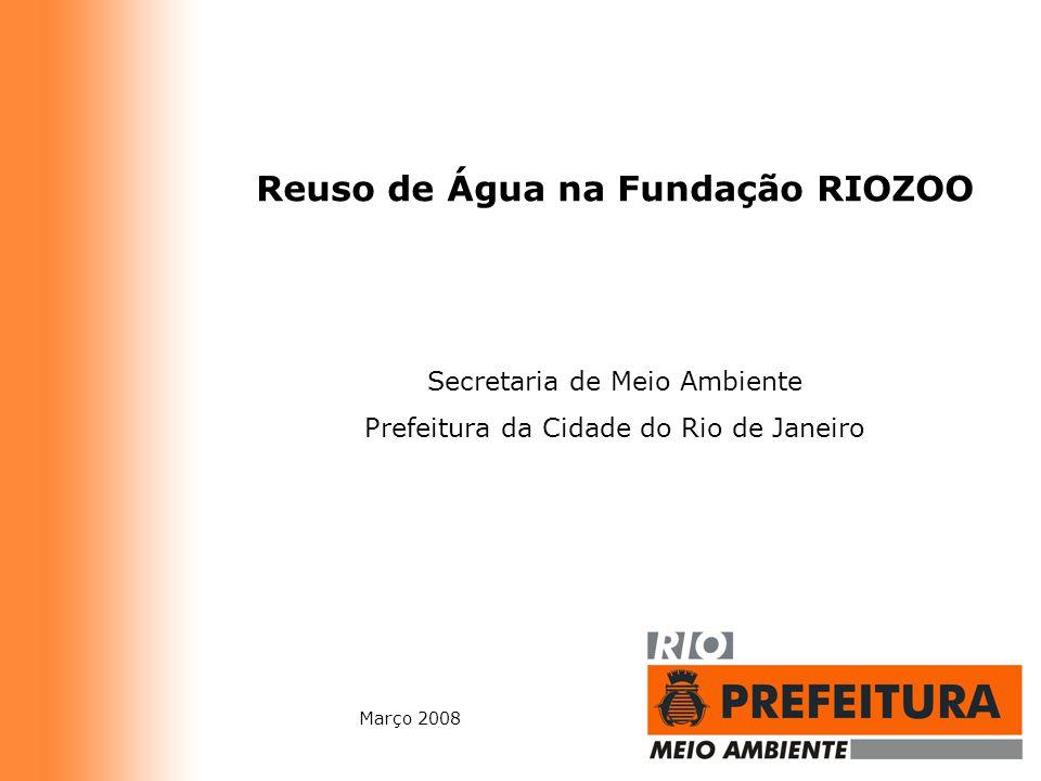 Reuso de Água na Fundação RIOZOO Secretaria de Meio Ambiente Prefeitura da Cidade do Rio de Janeiro Março 2008