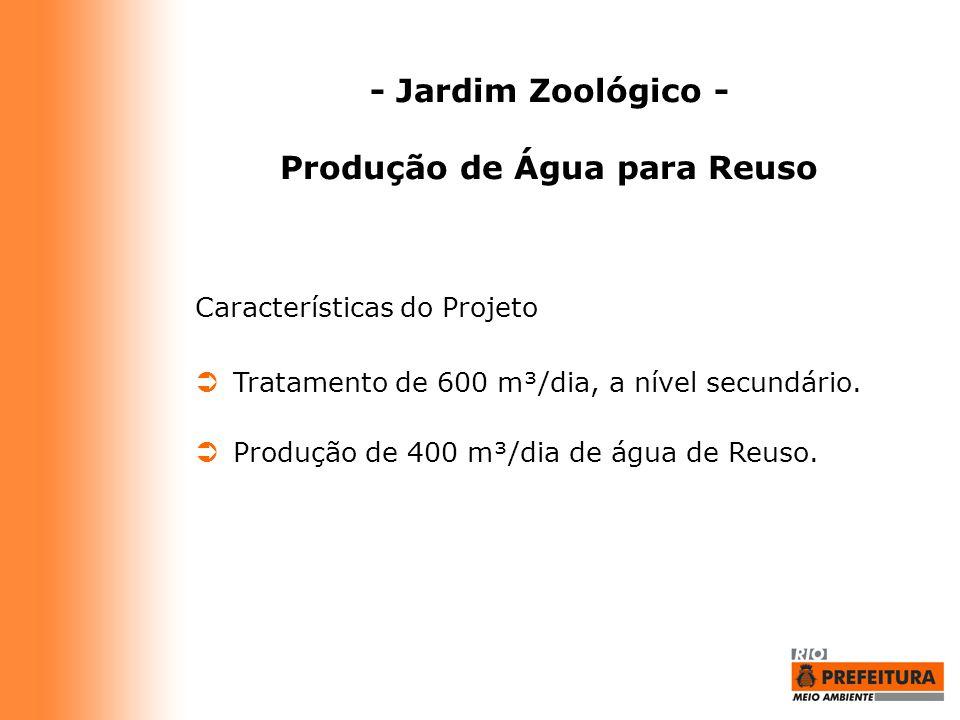 - Jardim Zoológico - Produção de Água para Reuso Características do Projeto  Tratamento de 600 m³/dia, a nível secundário.  Produção de 400 m³/dia d