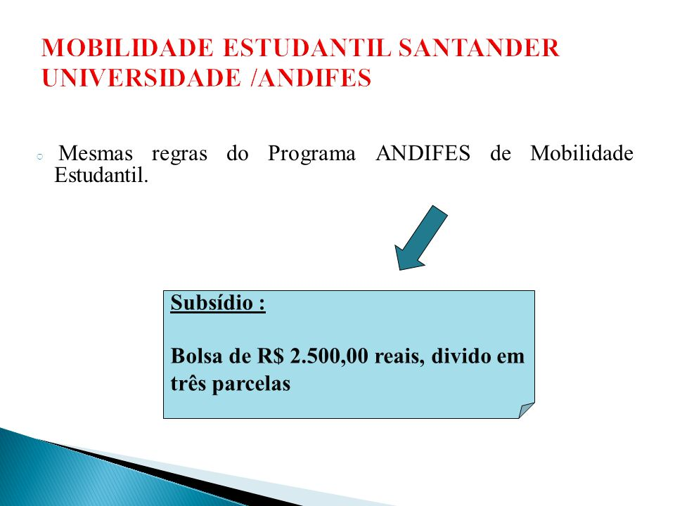 ○ Mesmas regras do Programa ANDIFES de Mobilidade Estudantil. Subsídio : Bolsa de R$ 2.500,00 reais, divido em três parcelas