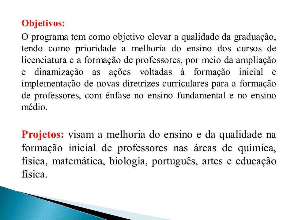Objetivos: O programa tem como objetivo elevar a qualidade da graduação, tendo como prioridade a melhoria do ensino dos cursos de licenciatura e a for