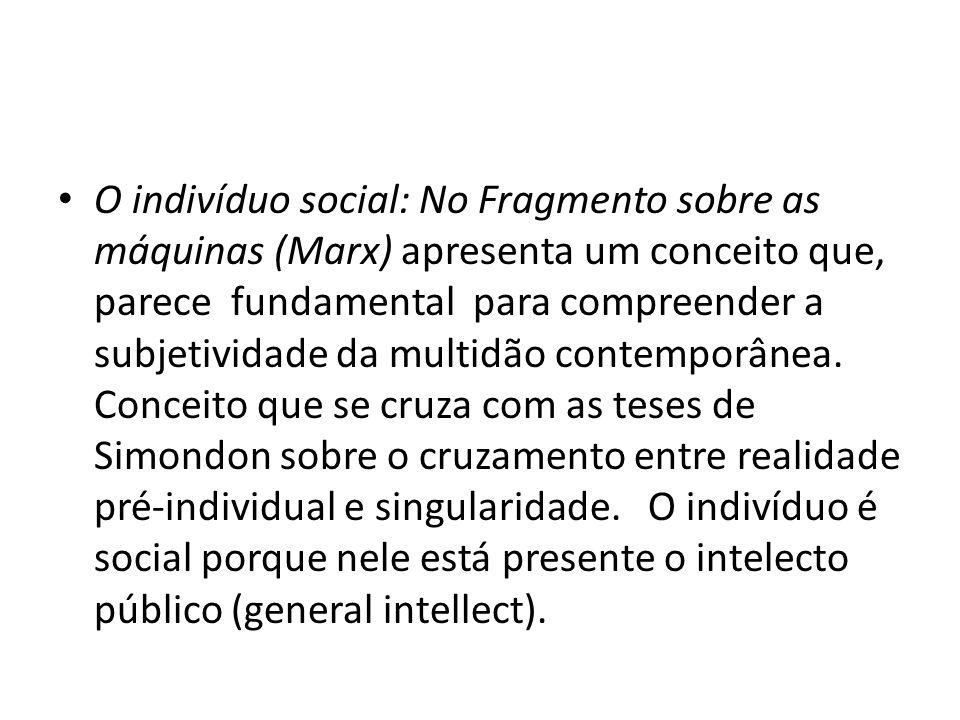 O indivíduo social: No Fragmento sobre as máquinas (Marx) apresenta um conceito que, parece fundamental para compreender a subjetividade da multidão contemporânea.