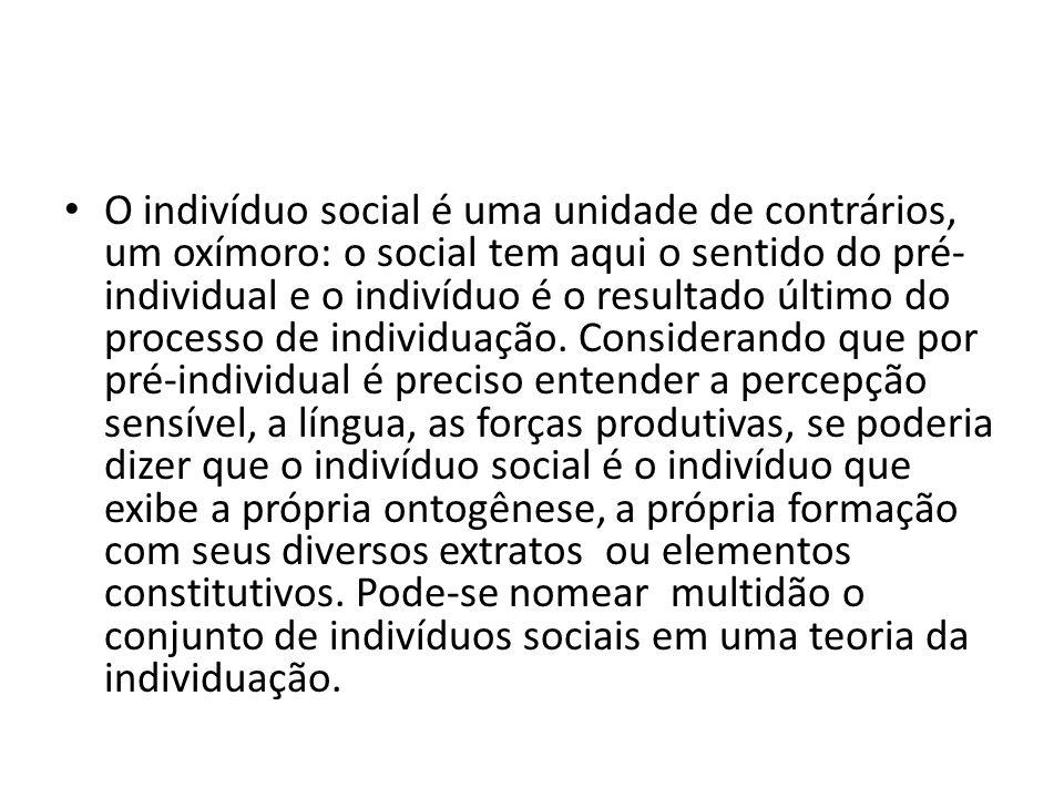 O indivíduo social é uma unidade de contrários, um oxímoro: o social tem aqui o sentido do pré- individual e o indivíduo é o resultado último do processo de individuação.