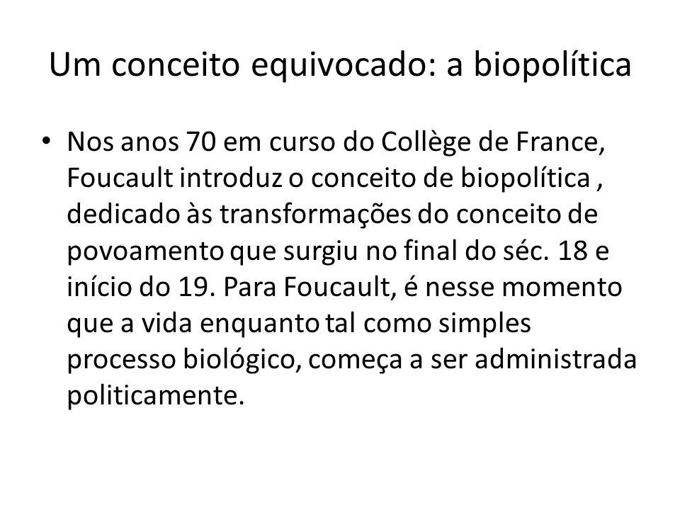 Um conceito equivocado: a biopolítica Nos anos 70 em curso do Collège de France, Foucault introduz o conceito de biopolítica, dedicado às transformações do conceito de povoamento que surgiu no final do séc.