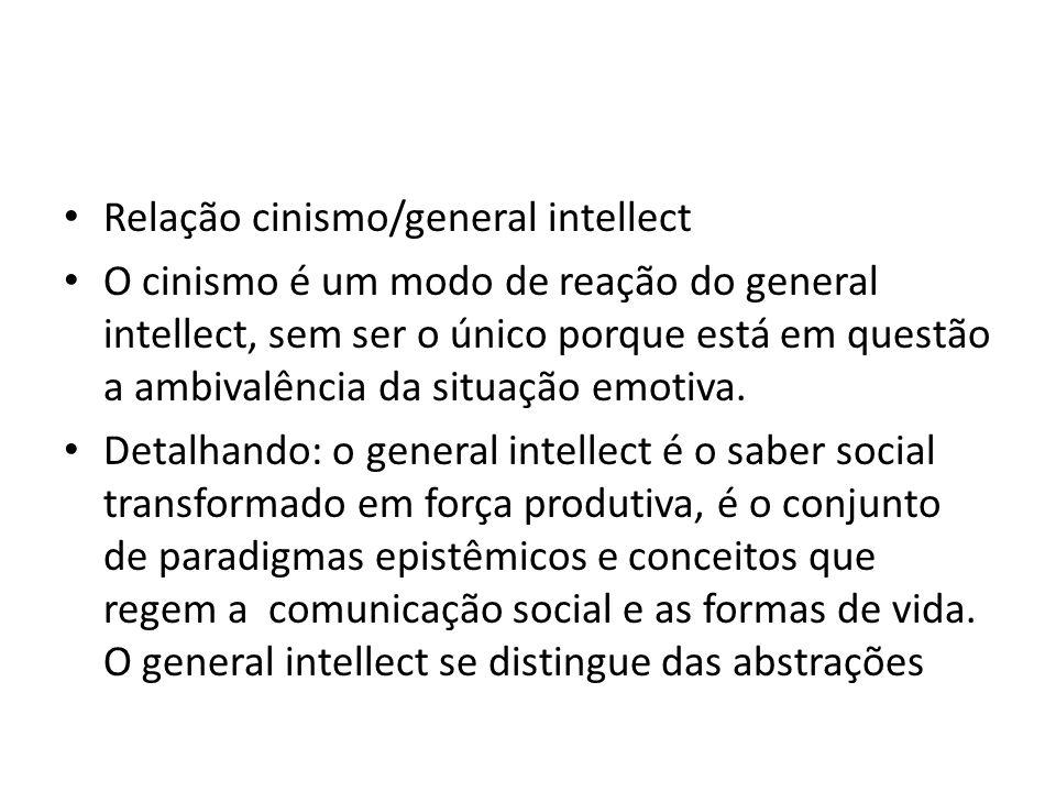 Relação cinismo/general intellect O cinismo é um modo de reação do general intellect, sem ser o único porque está em questão a ambivalência da situação emotiva.