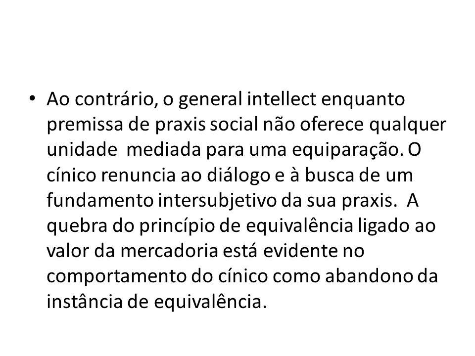 Ao contrário, o general intellect enquanto premissa de praxis social não oferece qualquer unidade mediada para uma equiparação.