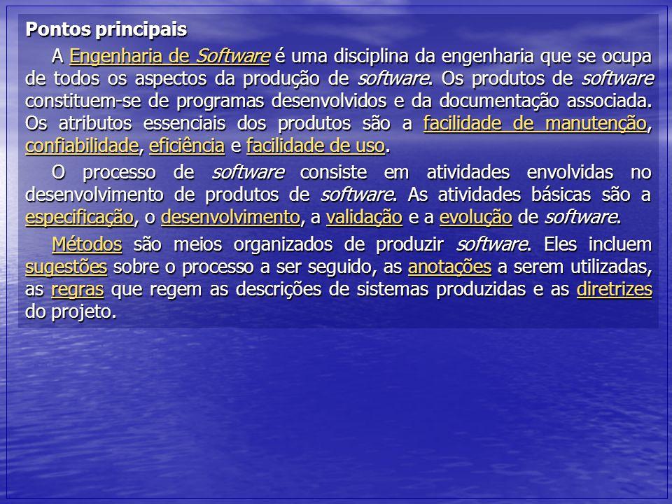 Pontos principais A Engenharia de Software é uma disciplina da engenharia que se ocupa de todos os aspectos da produção de software. Os produtos de so