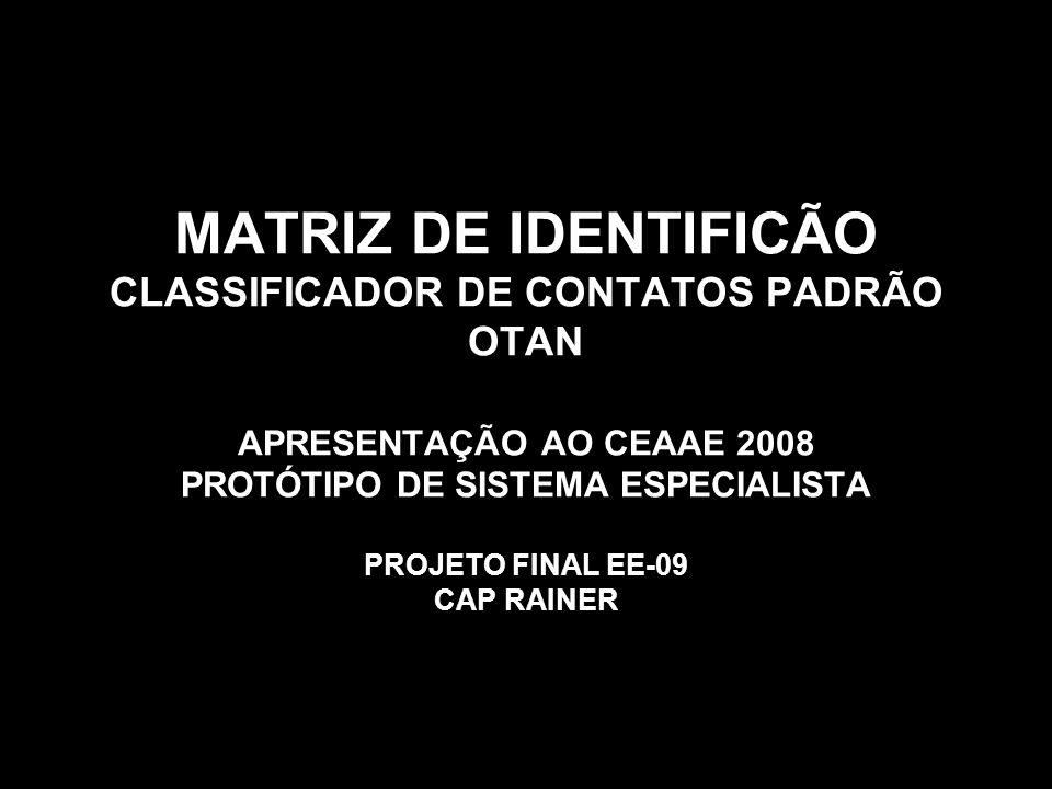 MATRIZ DE IDENTIFICÃO CLASSIFICADOR DE CONTATOS PADRÃO OTAN APRESENTAÇÃO AO CEAAE 2008 PROTÓTIPO DE SISTEMA ESPECIALISTA PROJETO FINAL EE-09 CAP RAINER