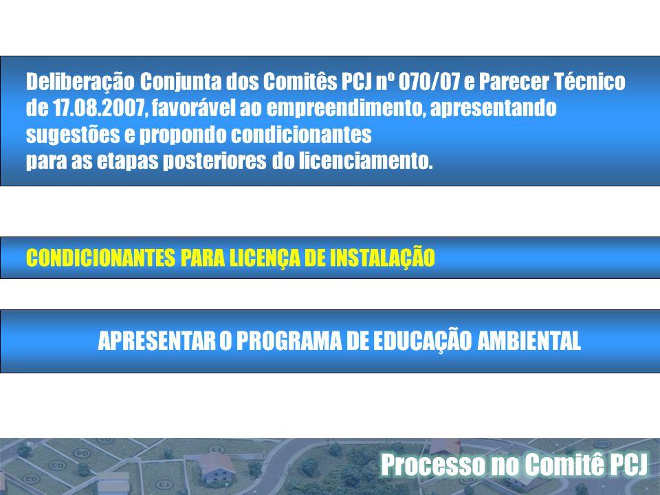 Deliberação Conjunta dos Comitês PCJ nº 070/07 e Parecer Técnico de 17.08.2007, favorável ao empreendimento, apresentando sugestões e propondo condicionantes para as etapas posteriores do licenciamento.